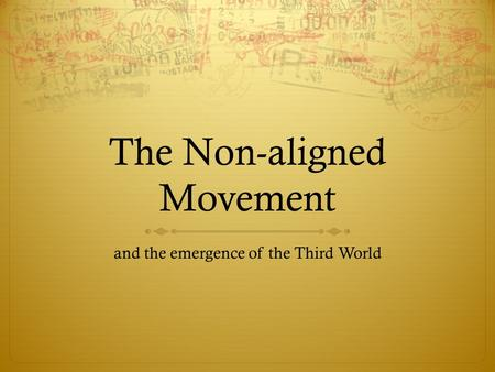 The Non-aligned Movement and the emergence of the Third World.
