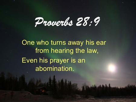 Proverbs 28:9 One who turns away his ear from hearing the law, Even his prayer is an abomination.