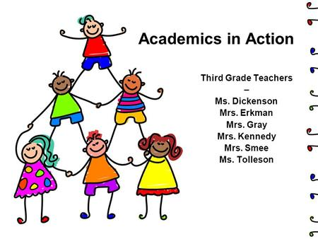 Academics in Action Third Grade Teachers – Ms. Dickenson Mrs. Erkman Mrs. Gray Mrs. Kennedy Mrs. Smee Ms. Tolleson.