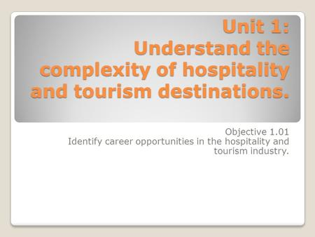 Unit 1: Understand the complexity of hospitality and tourism destinations. Objective 1.01 Identify career opportunities in the hospitality and tourism.