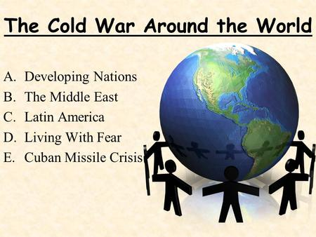 The Cold War Around the World A.Developing Nations B.The Middle East C.Latin America D.Living With Fear E.Cuban Missile Crisis.