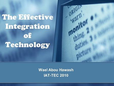 The Effective Integration of Technology Wael Abou Hawash IAT-TEC 2010.