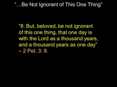 """…Be Not Ignorant of This One Thing"" ""8: But, beloved, be not ignorant of this one thing, that one day is with the Lord as a thousand years, and a thousand."