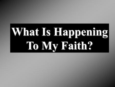 What Is Happening To My Faith?. Know he needs strong faith Wants to have strong faith Doesn't want to lose his faith Makes claims to faith Know he needs.
