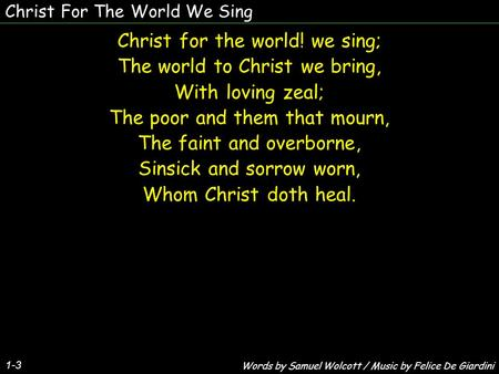 Christ For The World We Sing 1-3 Christ for the world! we sing; The world to Christ we bring, With loving zeal; The poor and them that mourn, The faint.