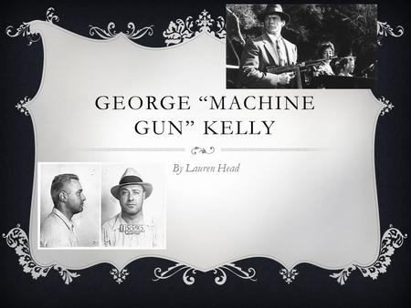 "GEORGE ""MACHINE GUN"" KELLY By Lauren Head. BACKGROUND  Born in 1895 in Memphis, Tennessee  Wealthy family, uneventful childhood  Studied agriculture."