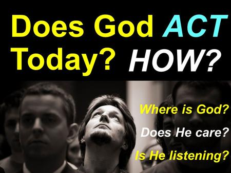 Does God ACT Today? HOW? Where is God? Does He care? Is He listening?