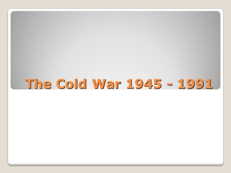 The Cold War 1945 - 1991. The Cold War Why was it 'cold'? Because there was no direct fighting between the USSR and the USA – just an awful lot of propaganda,