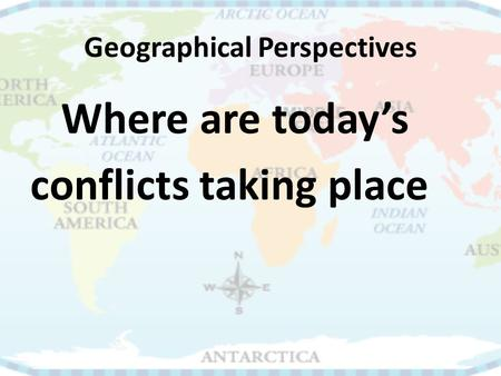Geographical Perspectives Where are today's conflicts taking place.