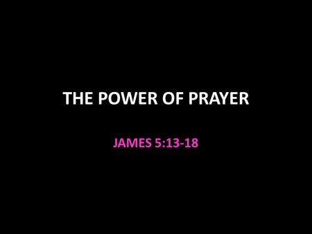 "THE POWER OF PRAYER JAMES 5:13-18. The Power of Prayer Pray if you lack something you need 1:5-8; 4:2 Pray if afflicted 5:13 Pray if ""sick"" 5:14 Physically."