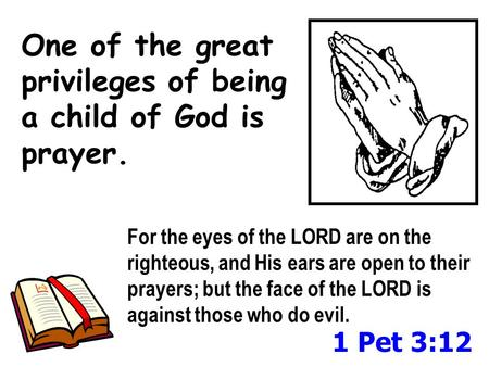 One of the great privileges of being a child of God is prayer. For the eyes of the LORD are on the righteous, and His ears are open to their prayers; but.