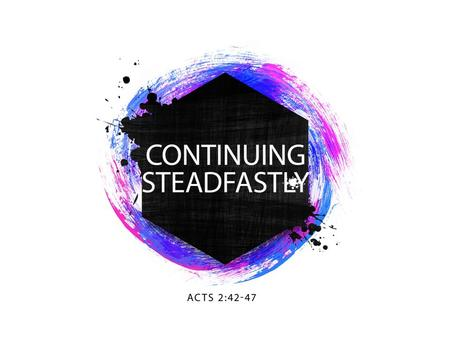 WE NEED TO CONTINUE STEADFASTLY. ACTS 2:42-47 WE NEED TO CONTINUE STEADFASTLY.