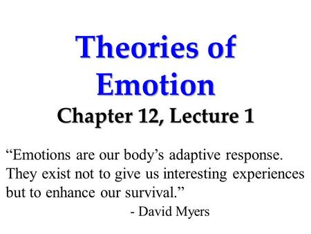 "Theories of Emotion Chapter 12, Lecture 1 ""Emotions are our body's adaptive response. They exist not to give us interesting experiences but to enhance."