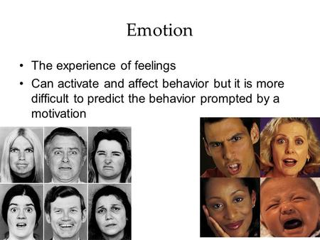 Emotion The experience of feelings Can activate and affect behavior but it is more difficult to predict the behavior prompted by a motivation.