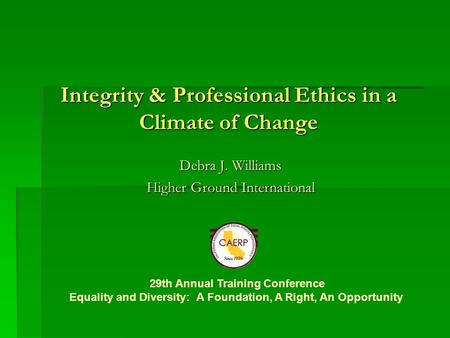 Integrity & Professional Ethics in a Climate of Change Debra J. Williams Higher Ground International 29th Annual Training Conference Equality and Diversity: