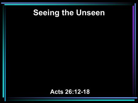 Seeing the Unseen Acts 26:12-18. 12 While thus occupied, as I journeyed to Damascus with authority and commission from the chief priests, 13 at midday,