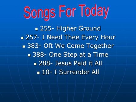 255- Higher Ground 255- Higher Ground 257- I Need Thee Every Hour 257- I Need Thee Every Hour 383- Oft We Come Together 383- Oft We Come Together 388-