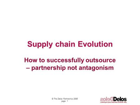 Supply chain Evolution How to successfully outsource – partnership not antagonism © The Delos Partnership 2008 page 1.