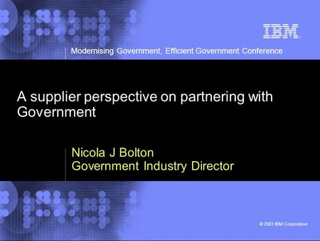 Modernising Government, Efficient Government Conference © 2003 IBM Corporation A supplier perspective on partnering with Government Nicola J Bolton Government.
