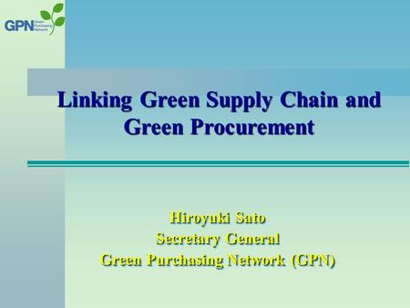 Hiroyuki Sato Secretary General Green Purchasing Network (GPN) Linking Green Supply Chain and Green Procurement.