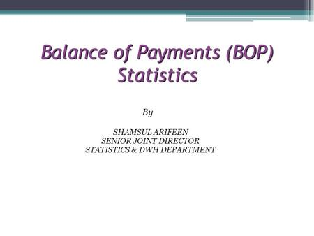Balance of Payments (BOP) Statistics By SHAMSUL ARIFEEN SENIOR JOINT DIRECTOR STATISTICS & DWH DEPARTMENT.