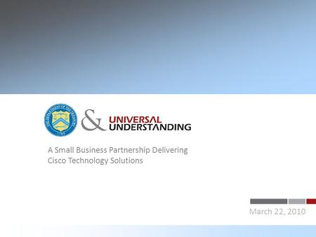 A Small Business Partnership Delivering Cisco Technology Solutions March 22, 2010 &