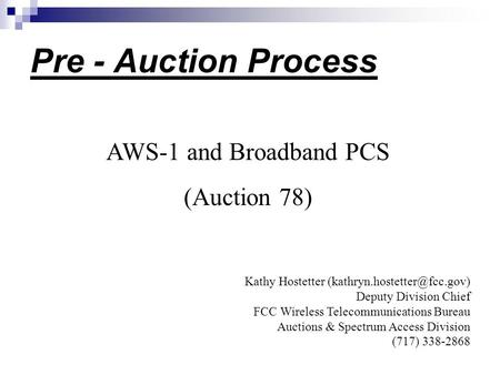Pre - Auction Process AWS-1 and Broadband PCS (Auction 78) Kathy Hostetter Deputy Division Chief FCC Wireless Telecommunications.