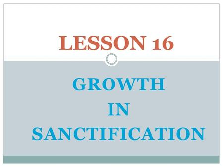 GROWTH IN SANCTIFICATION LESSON 16. SOME BASIC TRUTHS.