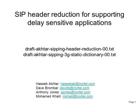 Page 1 SIP header reduction for supporting delay sensitive applications draft-akhtar-sipping-header-reduction-00.txt draft-akhtar-sipping-3g-static-dictionary-00.txt.