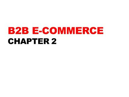 B2B E-COMMERCE CHAPTER 2. LEARNING OBJECTIVES 1.Describe the B2B field. 2.Describe the major types of B2B models. 3.Discuss the characteristics of the.