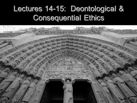 Lectures 14-15: Deontological & Consequential Ethics.
