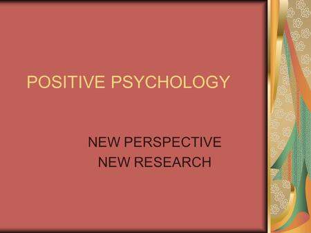 POSITIVE PSYCHOLOGY NEW PERSPECTIVE NEW RESEARCH.