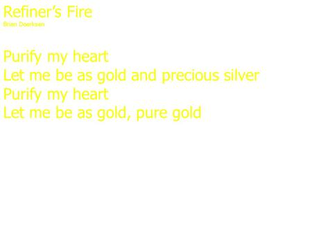 Refiner's Fire Brian Doerksen Purify my heart Let me be as gold and precious silver Purify my heart Let me be as gold, pure gold.