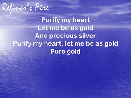 Refiner's Fire Purify my heart Let me be as gold And precious silver Purify my heart, let me be as gold Pure gold.