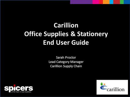Carillion Office Supplies & Stationery End User Guide Sarah Proctor Lead Category Manager Carillion Supply Chain.