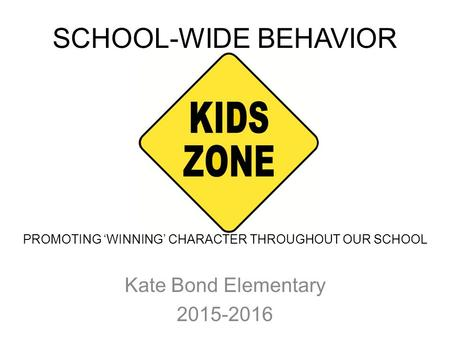 SCHOOL-WIDE BEHAVIOR PLAN Kate Bond Elementary 2015-2016 PROMOTING 'WINNING' CHARACTER THROUGHOUT OUR SCHOOL.