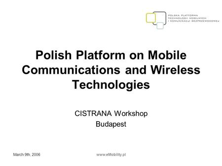 March 9th, 2006www.eMobility.pl Polish Platform on Mobile Communications and Wireless Technologies CISTRANA Workshop Budapest.