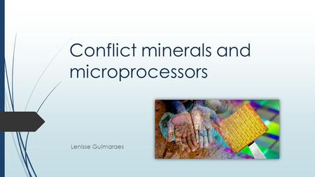 Conflict minerals and microprocessors Lenisse Guimaraes.