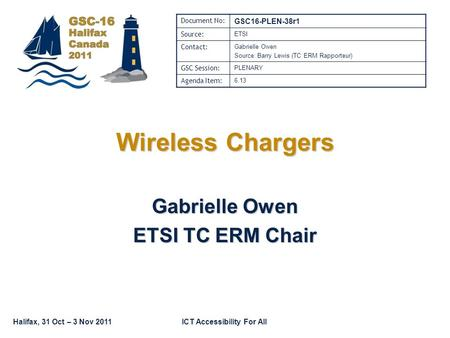 Halifax, 31 Oct – 3 Nov 2011ICT Accessibility For All Wireless Chargers Gabrielle Owen ETSI TC ERM Chair Document No: GSC16-PLEN-38r1 Source: ETSI Contact: