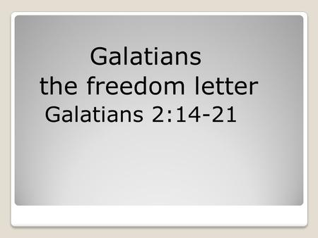 "Galatians the freedom letter Galatians 2:14-21. Galatians2:21) ""I do not set aside the grace of God; for if righteousness comes through the law, then."