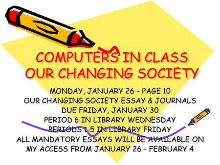 COMPUTERS IN CLASS OUR CHANGING SOCIETY MONDAY, JANUARY 26 – PAGE 10 OUR CHANGING SOCIETY ESSAY & JOURNALS DUE FRIDAY, JANUARY 30 PERIOD 6 IN LIBRARY WEDNESDAY.