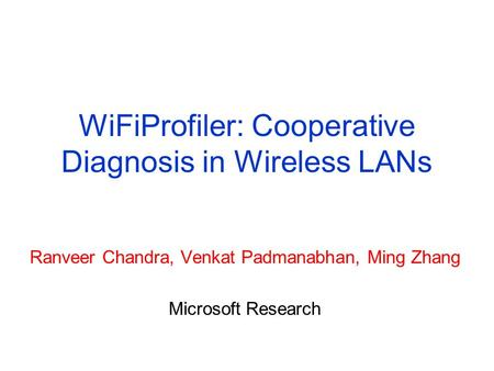 WiFiProfiler: Cooperative Diagnosis in Wireless LANs Ranveer Chandra, Venkat Padmanabhan, Ming Zhang Microsoft Research.