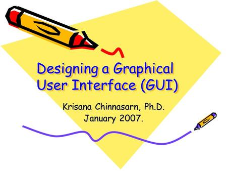 Designing a Graphical User Interface (GUI) Krisana Chinnasarn, Ph.D. January 2007.