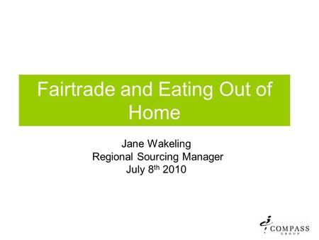 Fairtrade and Eating Out of Home Jane Wakeling Regional Sourcing Manager July 8 th 2010.