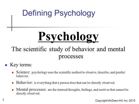 Copyright McGraw-Hill, Inc. 2010 1 Defining Psychology Psychology The scientific study of behavior and mental processes Key terms: Science: psychology.
