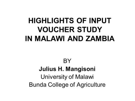 HIGHLIGHTS OF INPUT VOUCHER STUDY IN MALAWI AND ZAMBIA BY Julius H. Mangisoni University of Malawi Bunda College of Agriculture.