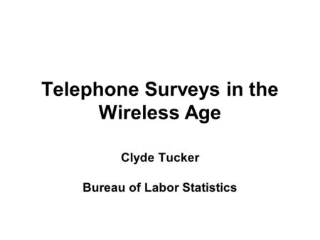 Telephone Surveys in the Wireless Age Clyde Tucker Bureau of Labor Statistics.