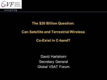 Www.gvf.org The $20 Billion Question: Can Satellite and Terrestrial Wireless Co-Exist in C-band? David Hartshorn Secretary General Global VSAT Forum.