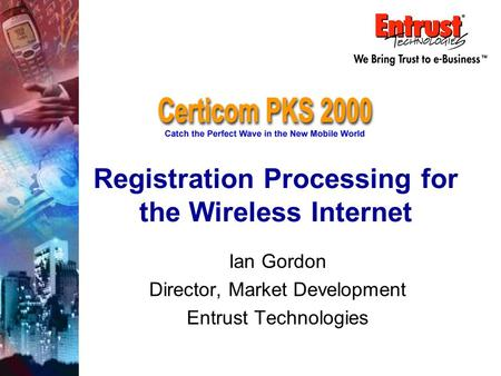 Registration Processing for the Wireless Internet Ian Gordon Director, Market Development Entrust Technologies.