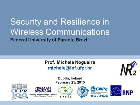 Security and Resilience in Wireless Communications Federal University of Paraná, Brazil Prof. Michele Nogueira Dublin, Ireland February.